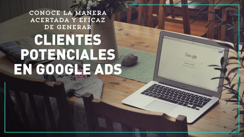 Conoce la manera acertada y eficaz de generar clientes potenciales en Google Ads